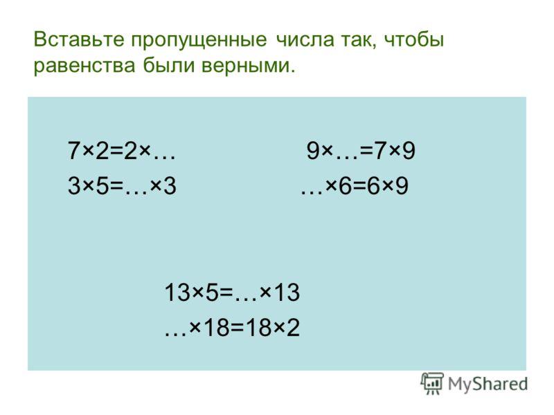 Вставьте пропущенные числа так, чтобы равенства были верными. 7×2=2×… 9×…=7×9 3×5=…×3 …×6=6×9 13×5=…×13 …×18=18×2