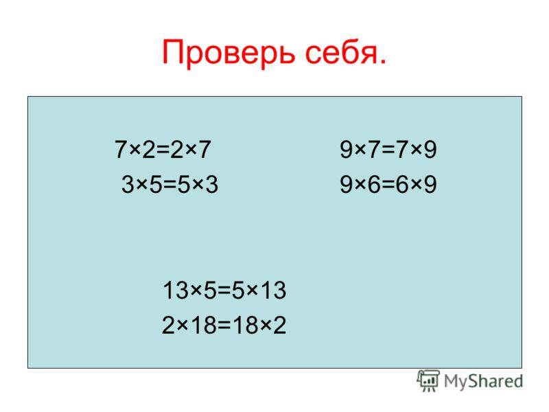 Проверь себя. 7×2=2×7 9×7=7×9 3×5=5×3 9×6=6×9 13×5=5×13 2×18=18×2