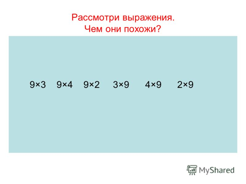 Рассмотри выражения. Чем они похожи? 9×3 9×4 9×2 3×9 4×9 2×9