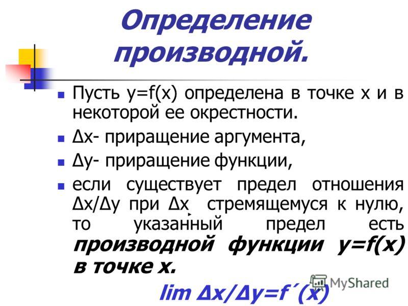 Определение производной. Пусть y=f(x) определена в точке x и в некоторой ее окрестности. Δx- приращение аргумента, Δy- приращение функции, если существует предел отношения Δx/Δy при Δx стремящемуся к нулю, то указанный предел есть производной функции