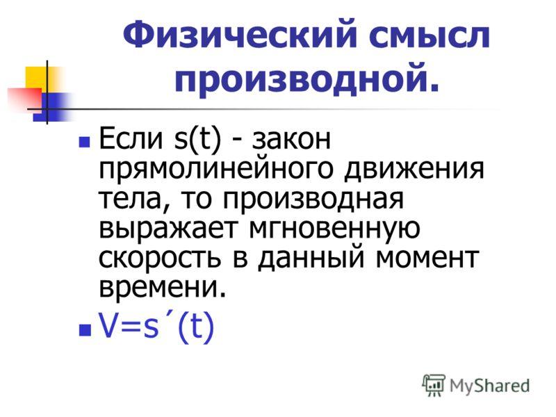 Физический смысл производной. Если s(t) - закон прямолинейного движения тела, то производная выражает мгновенную скорость в данный момент времени. V=s´(t)