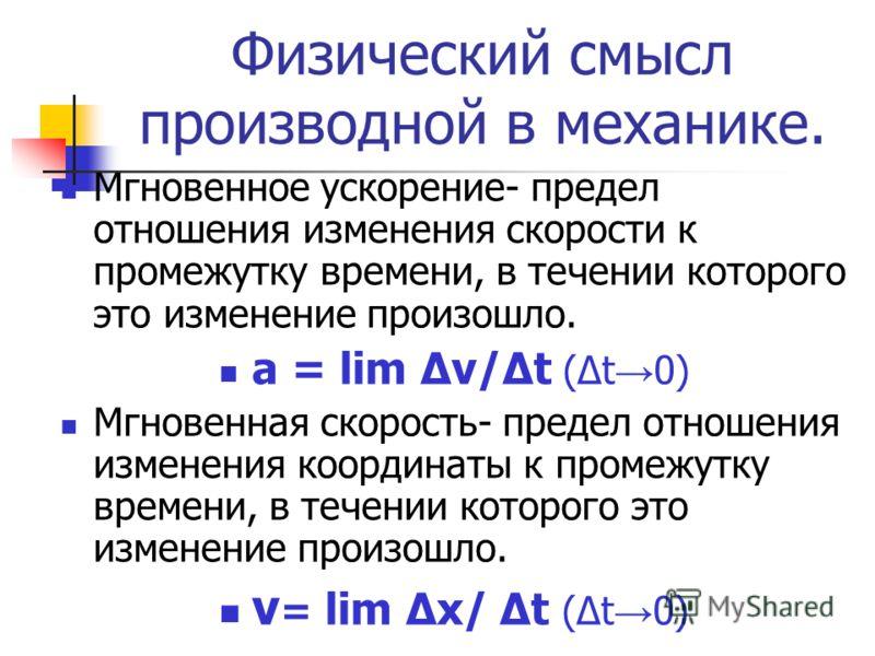 Физический смысл производной в механике. Мгновенное ускорение- предел отношения изменения скорости к промежутку времени, в течении которого это изменение произошло. а = lim Δv/Δt (Δt 0) Мгновенная скорость- предел отношения изменения координаты к про