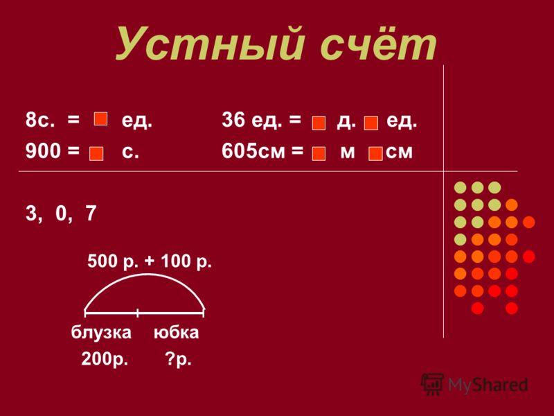 Устный счёт 8с. = ед. 36 ед. = д. ед. 900 = с. 605см = м см 3, 0, 7 500 р. + 100 р. блузка юбка 200р. ?р.