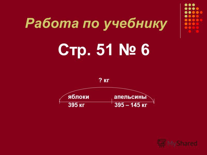 Работа по учебнику Стр. 51 6 ? кг яблоки апельсины 395 кг 395 – 145 кг