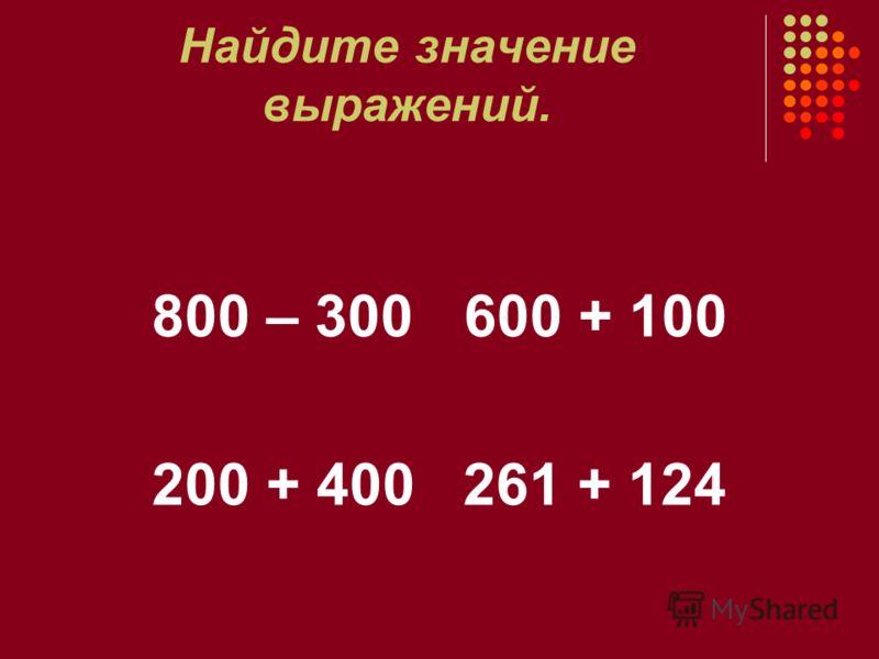 Найдите значение выражений. 800 – 300 600 + 100 200 + 400 261 + 124