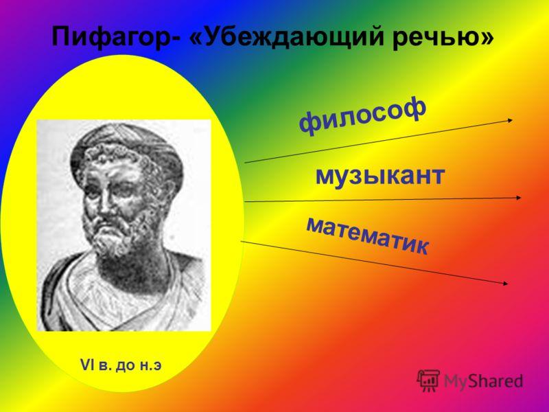 философ музыкант математик Пифагор- «Убеждающий речью» VI в. до н.э