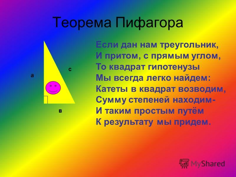 Теорема Пифагора а в с Если дан нам треугольник, И притом, с прямым углом, То квадрат гипотенузы Мы всегда легко найдем: Катеты в квадрат возводим, Сумму степеней находим- И таким простым путём К результату мы придем.