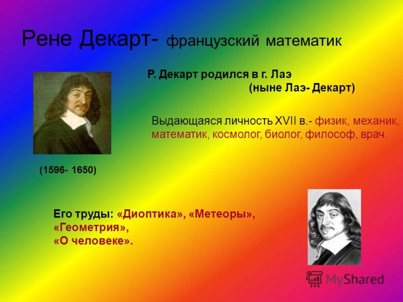Рене Декарт- французский математик Выдающаяся личность XVII в.- физик, механик, математик, космолог, биолог, философ, врач. (1596- 1650) Его труды: «Диоптика», «Метеоры», «Геометрия», «О человеке». Р. Декарт родился в г. Лаэ (ныне Лаэ- Декарт)