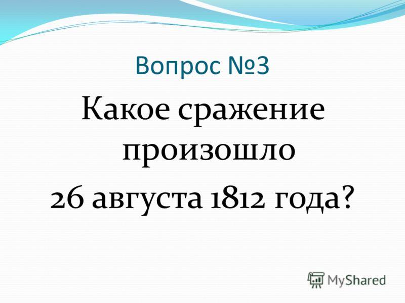 Вопрос 3 Какое сражение произошло 26 августа 1812 года?