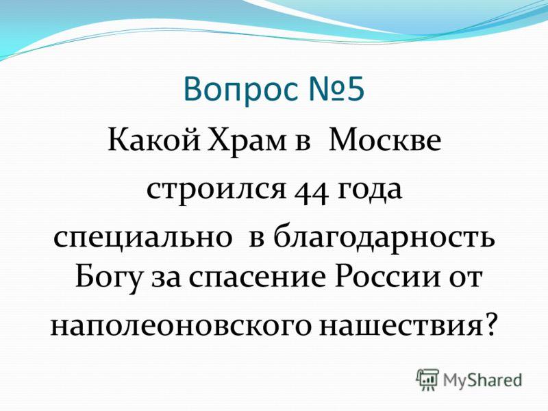 Вопрос 5 Какой Храм в Москве строился 44 года специально в благодарность Богу за спасение России от наполеоновского нашествия?