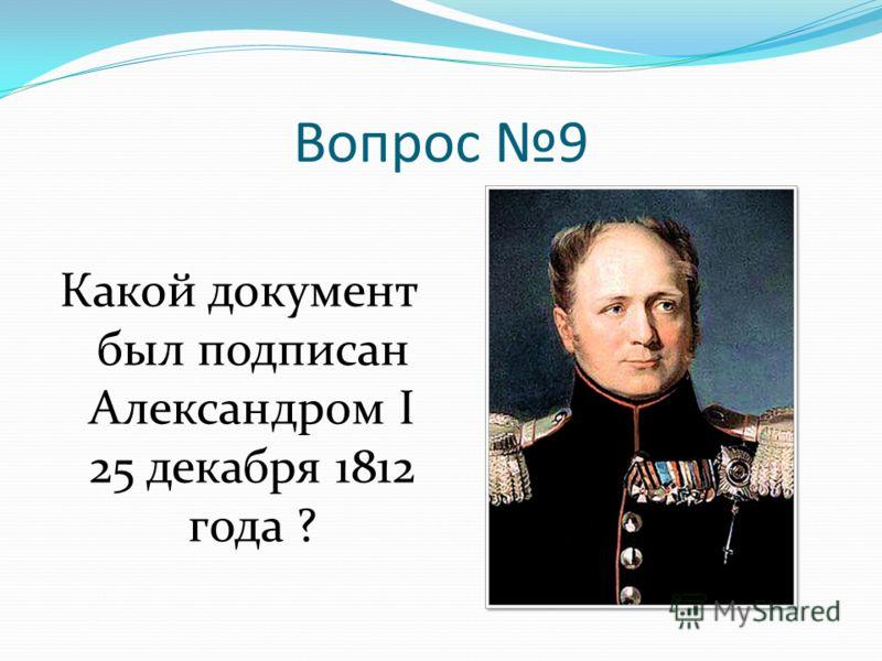 Вопрос 9 Какой документ был подписан Александром I 25 декабря 1812 года ?