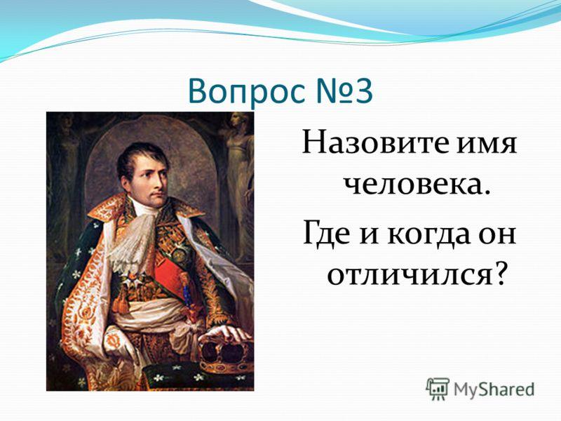 Вопрос 3 Назовите имя человека. Где и когда он отличился?