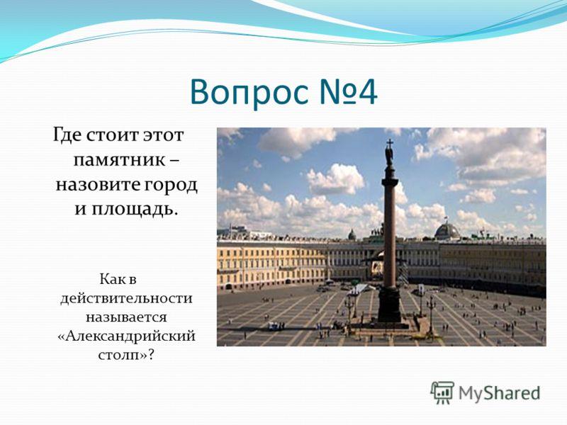 Вопрос 4 Где стоит этот памятник – назовите город и площадь. Как в действительности называется «Александрийский столп»?