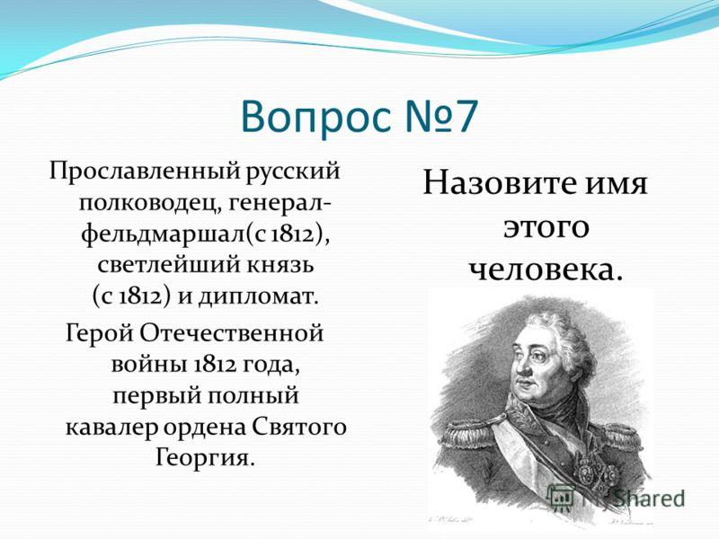 Вопрос 7 Прославленный русский полководец, генерал- фельдмаршал(с 1812), светлейший князь (с 1812) и дипломат. Герой Отечественной войны 1812 года, первый полный кавалер ордена Святого Георгия. Назовите имя этого человека.
