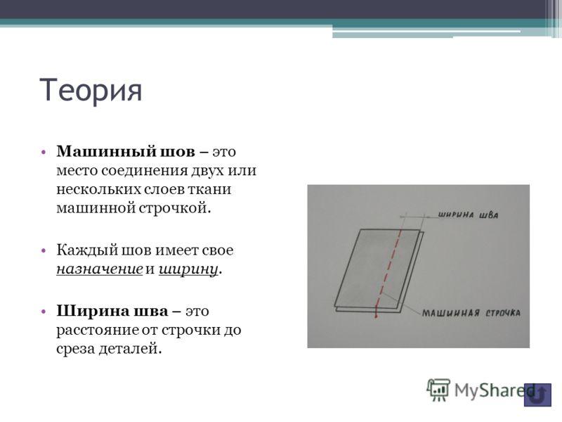 Теория Машинный шов – это место соединения двух или нескольких слоев ткани машинной строчкой. Каждый шов имеет свое назначение и ширину. Ширина шва – это расстояние от строчки до среза деталей.
