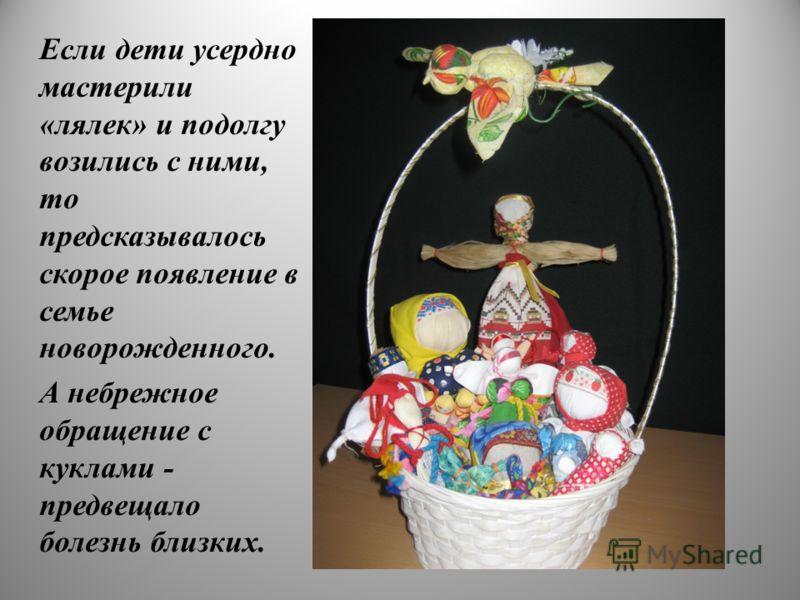 Если дети усердно мастерили «лялек» и подолгу возились с ними, то предсказывалось скорое появление в семье новорожденного. А небрежное обращение с куклами - предвещало болезнь близких. 17