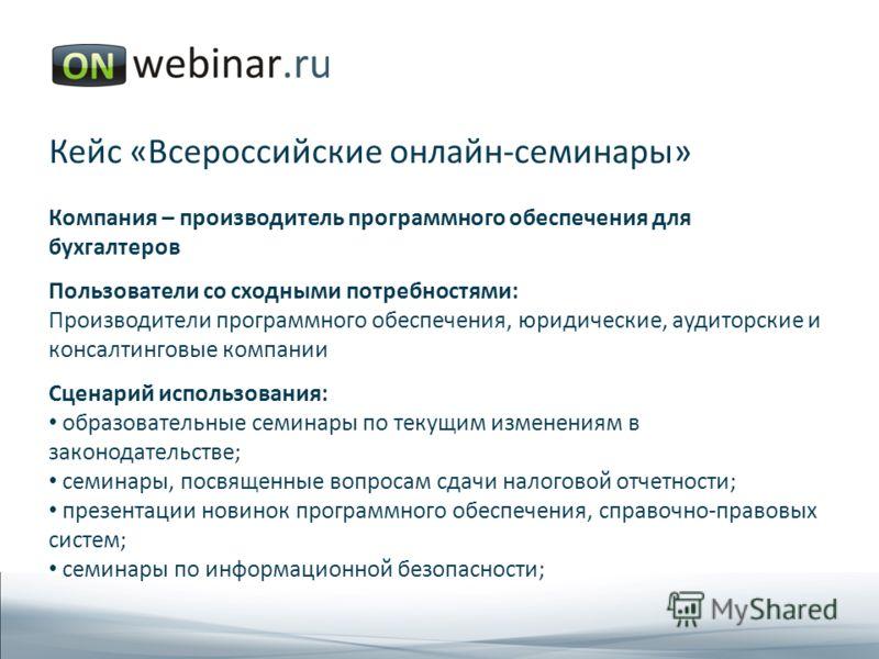 Кейс «Всероссийские онлайн-семинары» Компания – производитель программного обеспечения для бухгалтеров Пользователи со сходными потребностями: Производители программного обеспечения, юридические, аудиторские и консалтинговые компании Сценарий использ