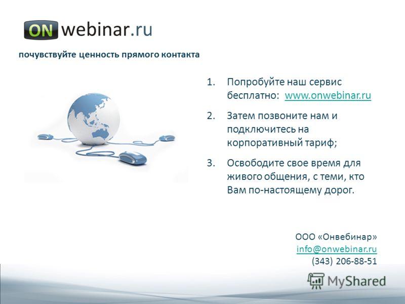 1.Попробуйте наш сервис бесплатно: www.onwebinar.ruwww.onwebinar.ru 2.Затем позвоните нам и подключитесь на корпоративный тариф; 3.Освободите свое время для живого общения, с теми, кто Вам по-настоящему дорог. ООО «Онвебинар» info@onwebinar.ru (343)