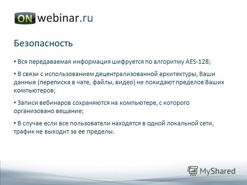 Безопасность Вся передаваемая информация шифруется по алгоритму AES-128; В связи с использованием децентрализованной архитектуры, Ваши данные (переписка в чате, файлы, видео) не покидают пределов Ваших компьютеров; Записи вебинаров сохраняются на ком