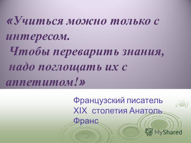 « Учиться можно только с интересом. Чтобы переварить знания, надо поглощать их с аппетитом! » Французский писатель XIX столетия Анатоль Франс