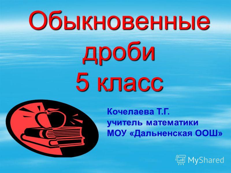 Обыкновенные дроби 5 класс Кочелаева Т.Г. учитель математики МОУ «Дальненская ООШ»