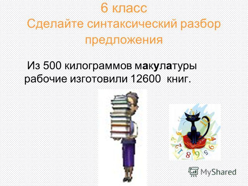 6 класс Сделайте синтаксический разбор предложения Из 500 килограммов макулатуры рабочие изготовили 12600 книг.