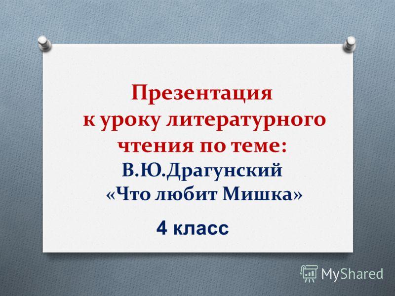 Презентация к уроку литературного чтения по теме: В.Ю.Драгунский «Что любит Мишка» 4 класс
