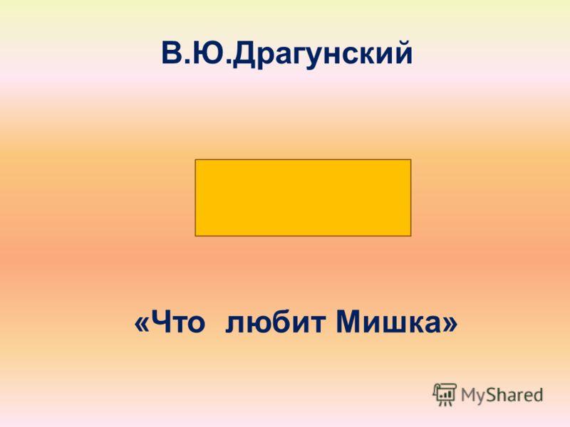 В. Ю. Драгунский « Что любит Мишка »