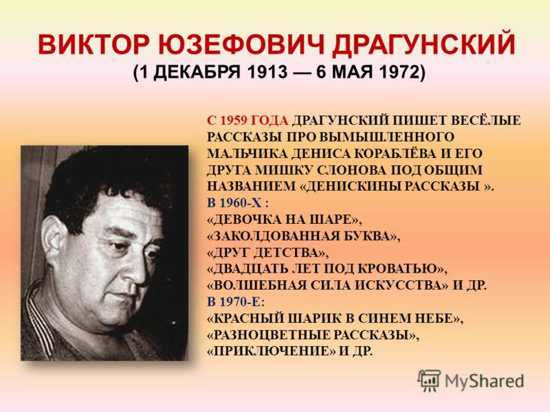 ВИКТОР ЮЗЕФОВИЧ ДРАГУНСКИЙ (1 ДЕКАБРЯ 1913 6 МАЯ 1972) С 1959 ГОДА ДРАГУНСКИЙ ПИШЕТ ВЕСЁЛЫЕ РАССКАЗЫ ПРО ВЫМЫШЛЕННОГО МАЛЬЧИКА ДЕНИСА КОРАБЛЁВА И ЕГО ДРУГА МИШКУ СЛОНОВА ПОД ОБЩИМ НАЗВАНИЕМ «ДЕНИСКИНЫ РАССКАЗЫ ». В 1960-Х : «ДЕВОЧКА НА ШАРЕ», «ЗАКОЛД