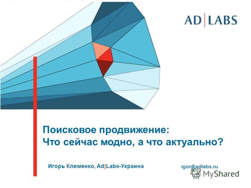 Поисковое продвижение: Что сейчас модно, а что актуально? Игорь Клименко, Ad|Labs-Украина igor@adlabs.ru
