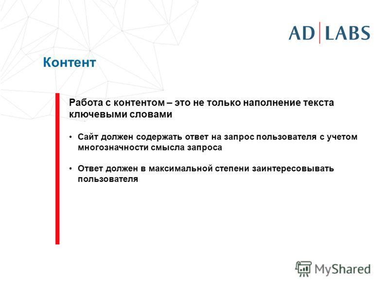 Контент Работа с контентом – это не только наполнение текста ключевыми словами Сайт должен содержать ответ на запрос пользователя с учетом многозначности смысла запроса Ответ должен в максимальной степени заинтересовывать пользователя