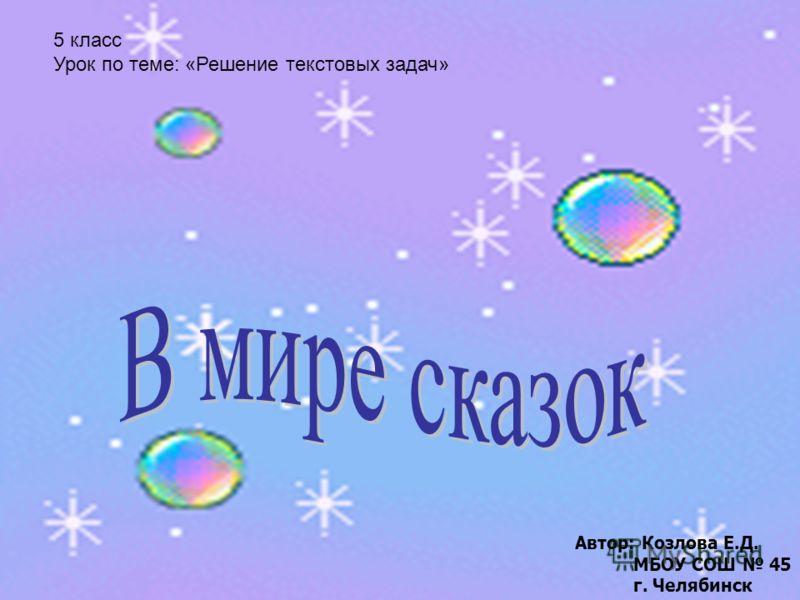 5 класс Урок по теме: «Решение текстовых задач» Автор: Козлова Е.Д. МБОУ СОШ 45 г. Челябинск