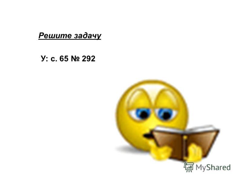 Решите задачу У: с. 65 292