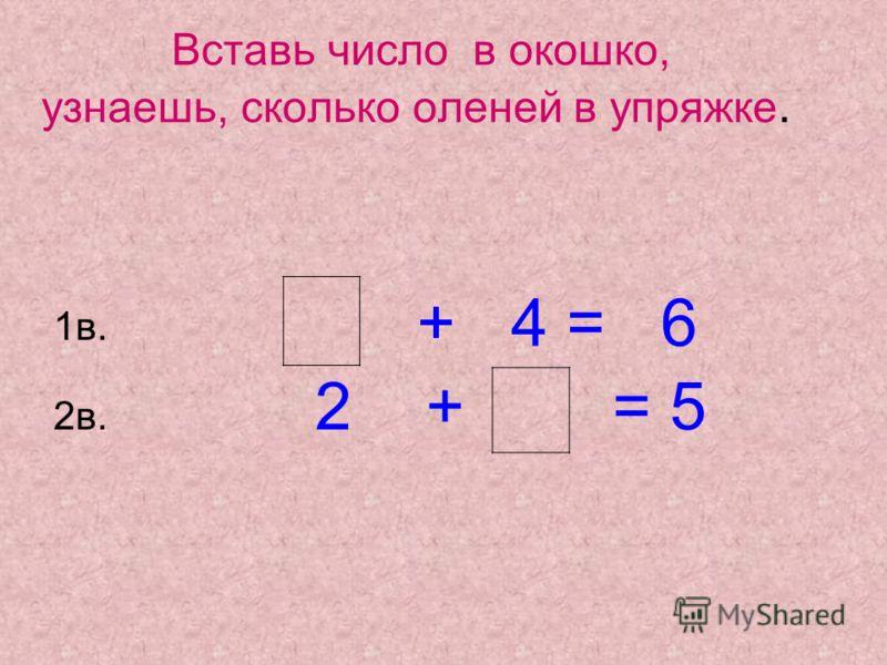 Вставь число в окошко, узнаешь, сколько оленей в упряжке. 1в. 2в. 2 + = 5 + 4 = 6
