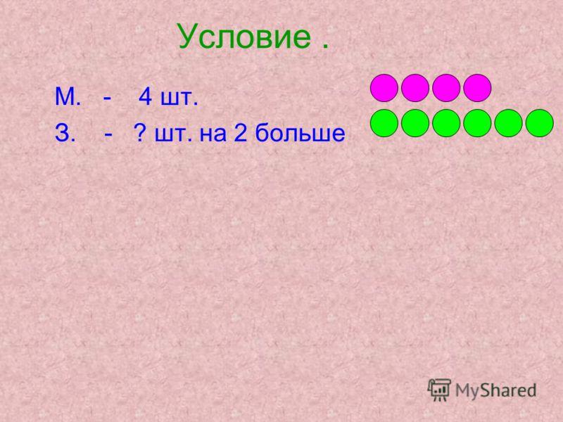 Условие. М. - 4 шт. З. - ? шт. на 2 больше