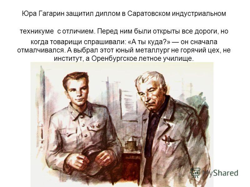 Юра Гагарин защитил диплом в Саратовском индустриальном техникуме с отличием. Перед ним были открыты все дороги, но когда товарищи спрашивали: «А ты куда?» он сначала отмалчивался. А выбрал этот юный металлург не горячий цех, не институт, а Оренбургс