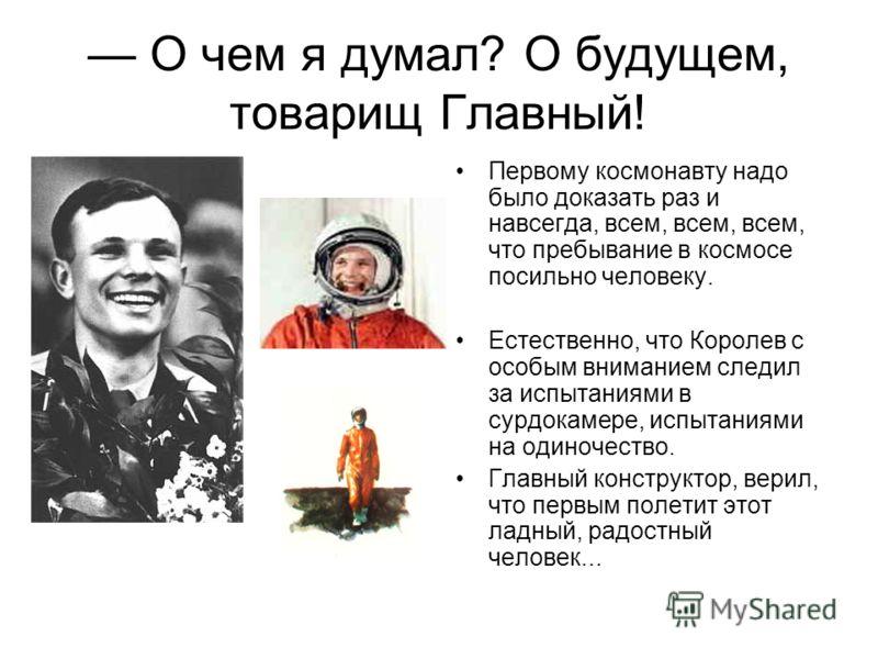 О чем я думал? О будущем, товарищ Главный! Первому космонавту надо было доказать раз и навсегда, всем, всем, всем, что пребывание в космосе посильно человеку. Естественно, что Королев с особым вниманием следил за испытаниями в сурдокамере, испытаниям