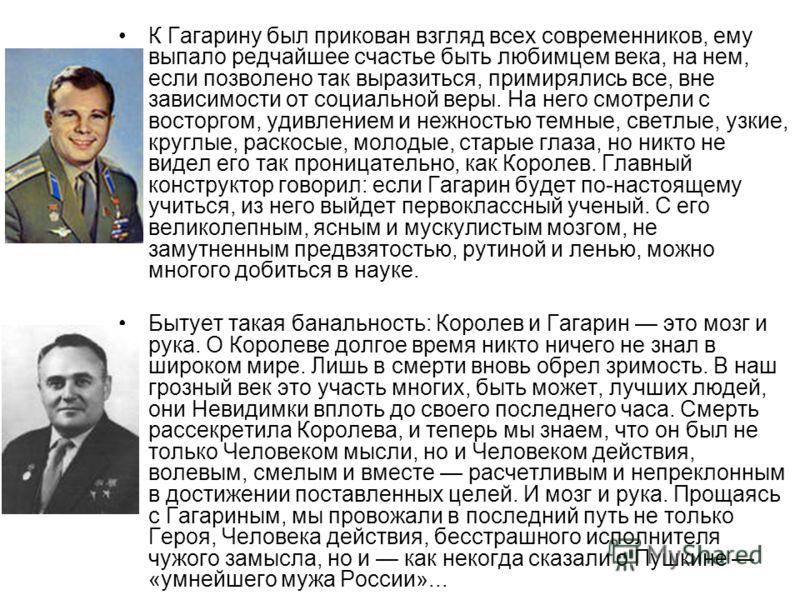 К Гагарину был прикован взгляд всех современников, ему выпало редчайшее счастье быть любимцем века, на нем, если позволено так выразиться, примирялись все, вне зависимости от социальной веры. На него смотрели с восторгом, удивлением и нежностью темны