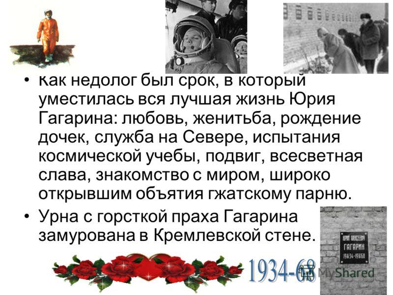 Как недолог был срок, в который уместилась вся лучшая жизнь Юрия Гагарина: любовь, женитьба, рождение дочек, служба на Севере, испытания космической учебы, подвиг, всесветная слава, знакомство с миром, широко открывшим объятия гжатскому парню. Урна с