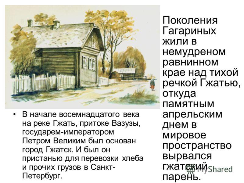 В начале восемнадцатого века на реке Гжать, притоке Вазузы, государем-императором Петром Великим был основан город Гжатск. И был он пристанью для перевозки хлеба и прочих грузов в Санкт- Петербург. Поколения Гагариных жили в немудреном равнинном крае