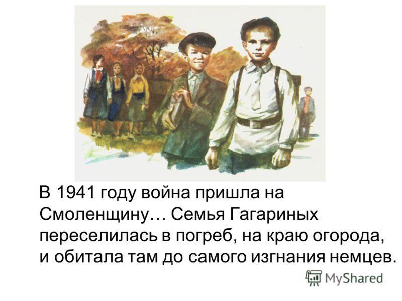 В 1941 году война пришла на Смоленщину… Семья Гагариных переселилась в погреб, на краю огорода, и обитала там до самого изгнания немцев.