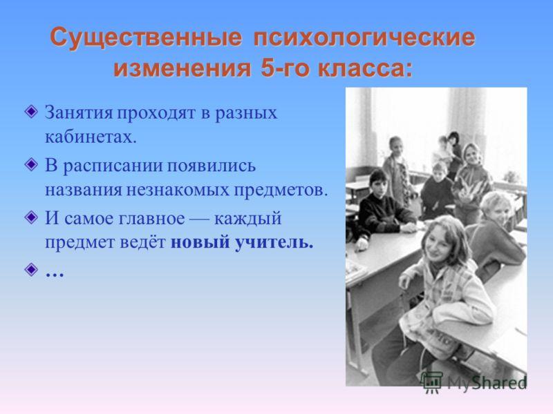 Существенные психологические изменения 5-го класса: Занятия проходят в разных кабинетах. В расписании появились названия незнакомых предметов. И самое главное каждый предмет ведёт новый учитель. …