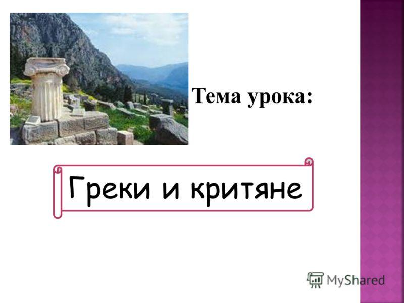 Тема урока: Греки и критяне