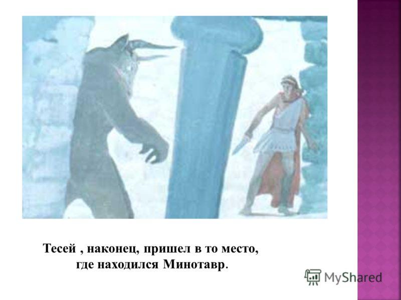 Тесей, наконец, пришел в то место, где находился Минотавр.