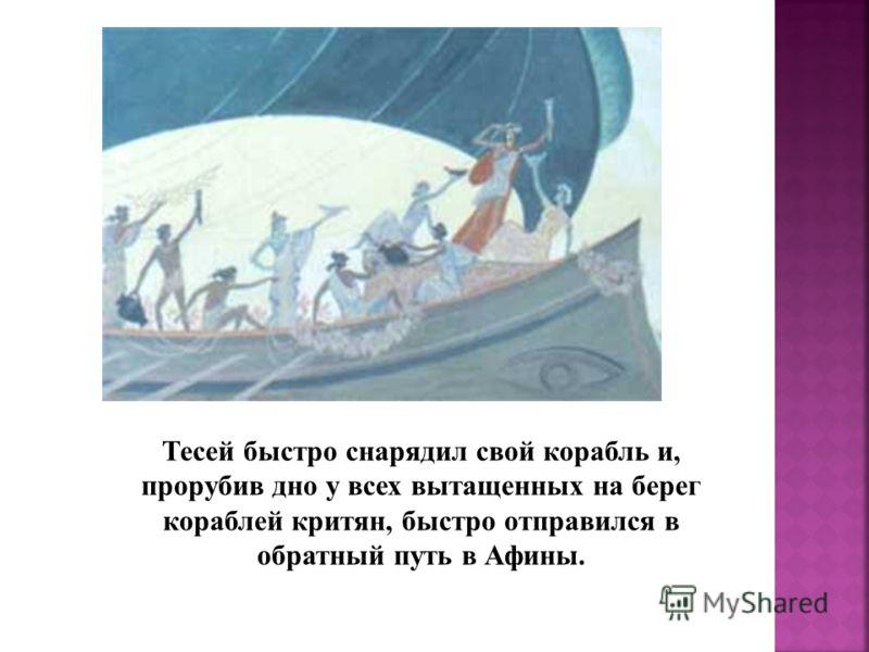 Тесей быстро снарядил свой корабль и, прорубив дно у всех вытащенных на берег кораблей критян, быстро отправился в обратный путь в Афины.