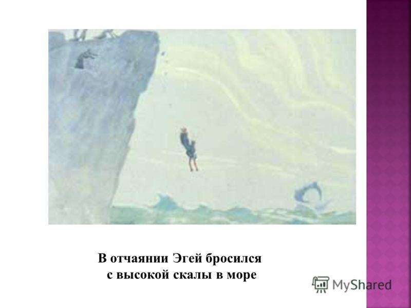 В отчаянии Эгей бросился с высокой скалы в море