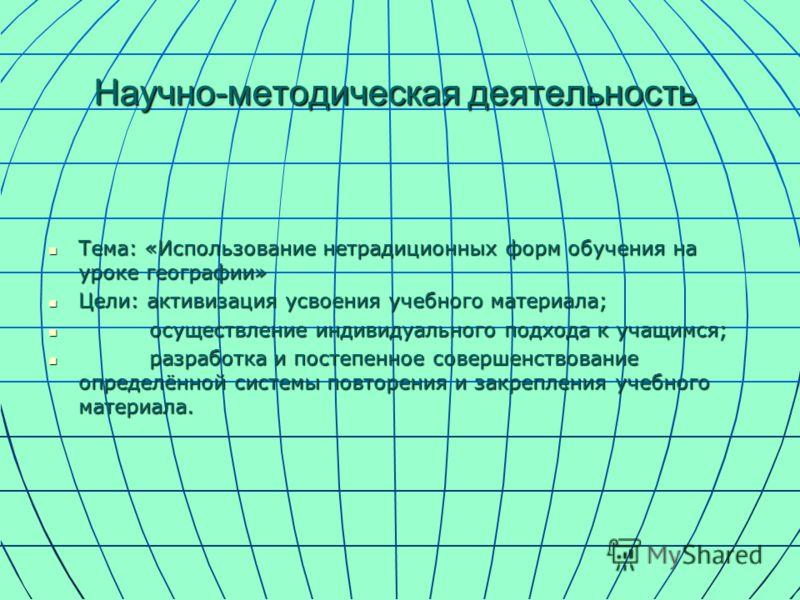 Научно-методическая деятельность Тема: «Использование нетрадиционных форм обучения на уроке географии» Тема: «Использование нетрадиционных форм обучения на уроке географии» Цели: активизация усвоения учебного материала; Цели: активизация усвоения уче