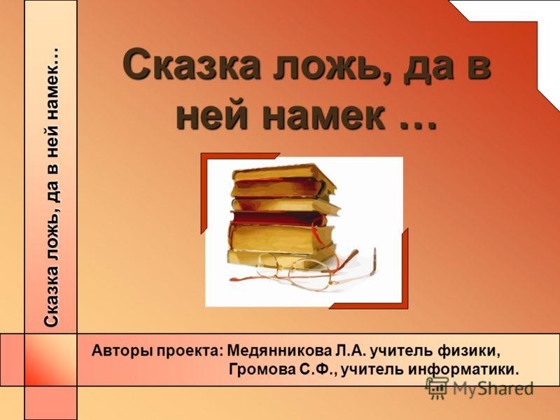 Сказка ложь, да в ней намек… Авторы проекта: Медянникова Л.А. учитель физики, Громова С.Ф., учитель информатики.