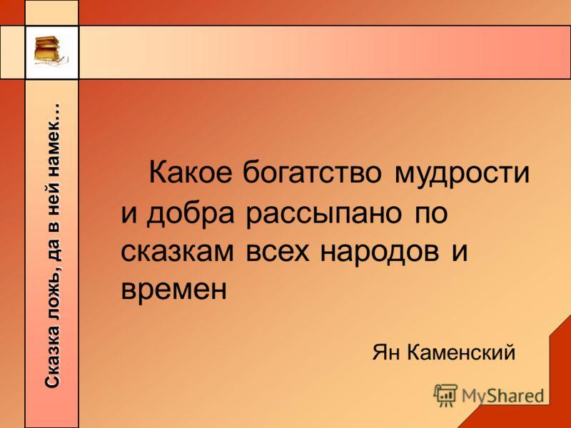 Сказка ложь, да в ней намек… Какое богатство мудрости и добра рассыпано по сказкам всех народов и времен Ян Каменский