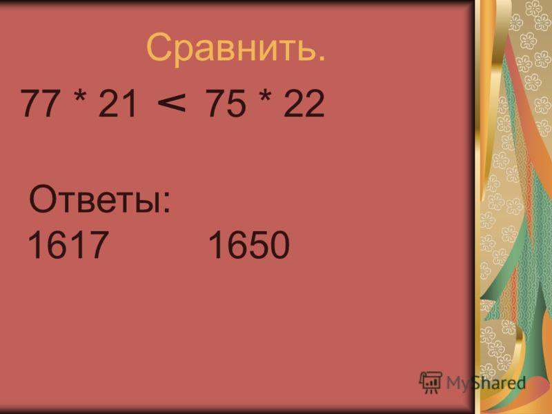 77 * 21 75 * 22 Сравнить. Ответы: 1617 1650